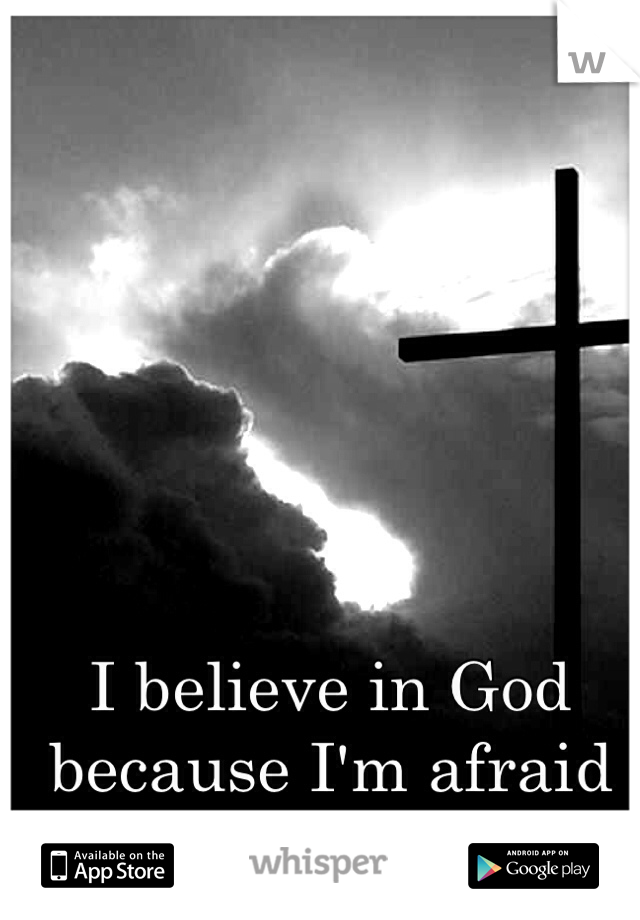 I believe in God because I'm afraid of going to Hell