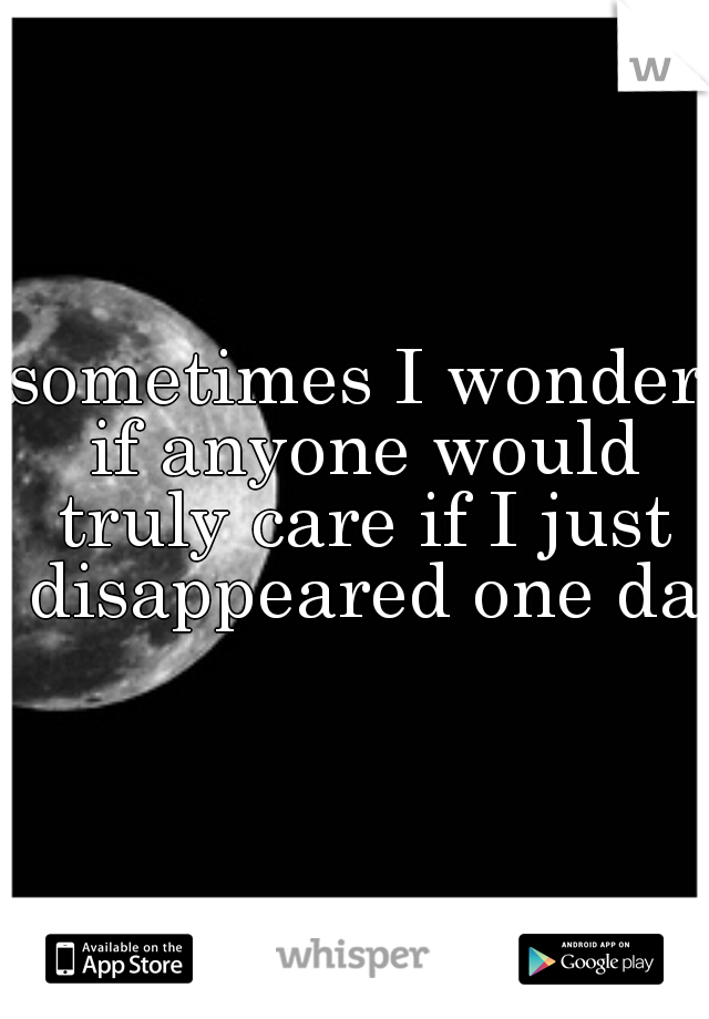 sometimes I wonder if anyone would truly care if I just disappeared one day