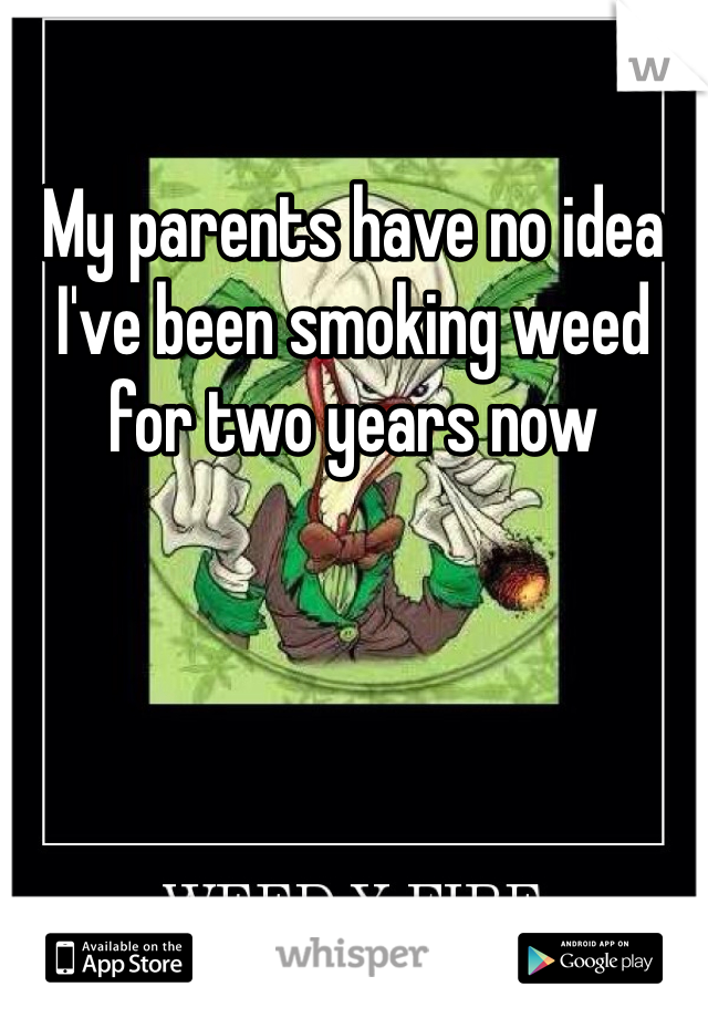 My parents have no idea I've been smoking weed for two years now