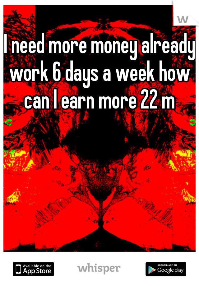 I need more money already work 6 days a week how can I earn more 22 m