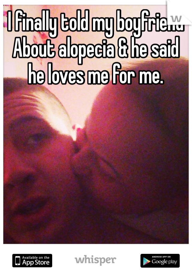 I finally told my boyfriend About alopecia & he said he loves me for me.