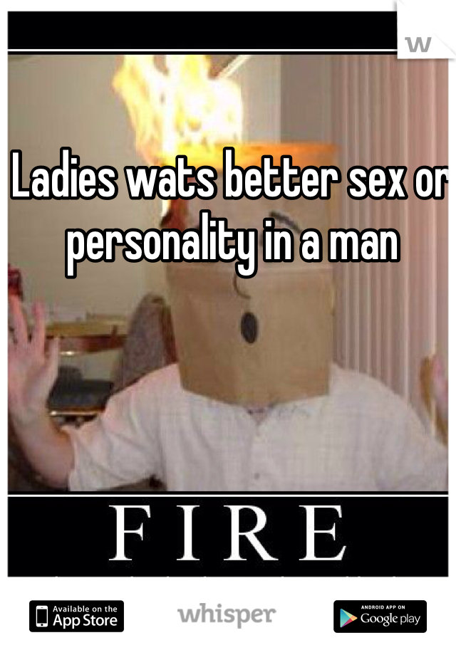 Ladies wats better sex or personality in a man