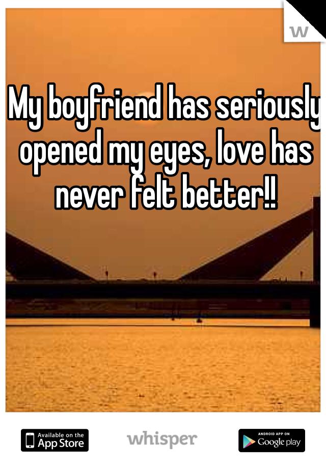 My boyfriend has seriously opened my eyes, love has never felt better!!