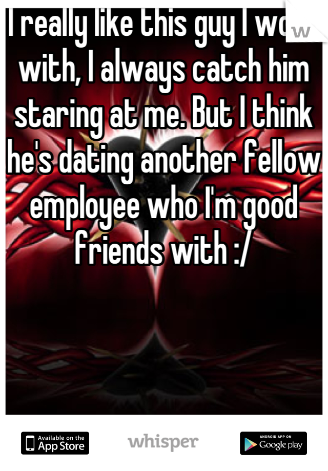 I really like this guy I work with, I always catch him staring at me. But I think he's dating another fellow employee who I'm good friends with :/