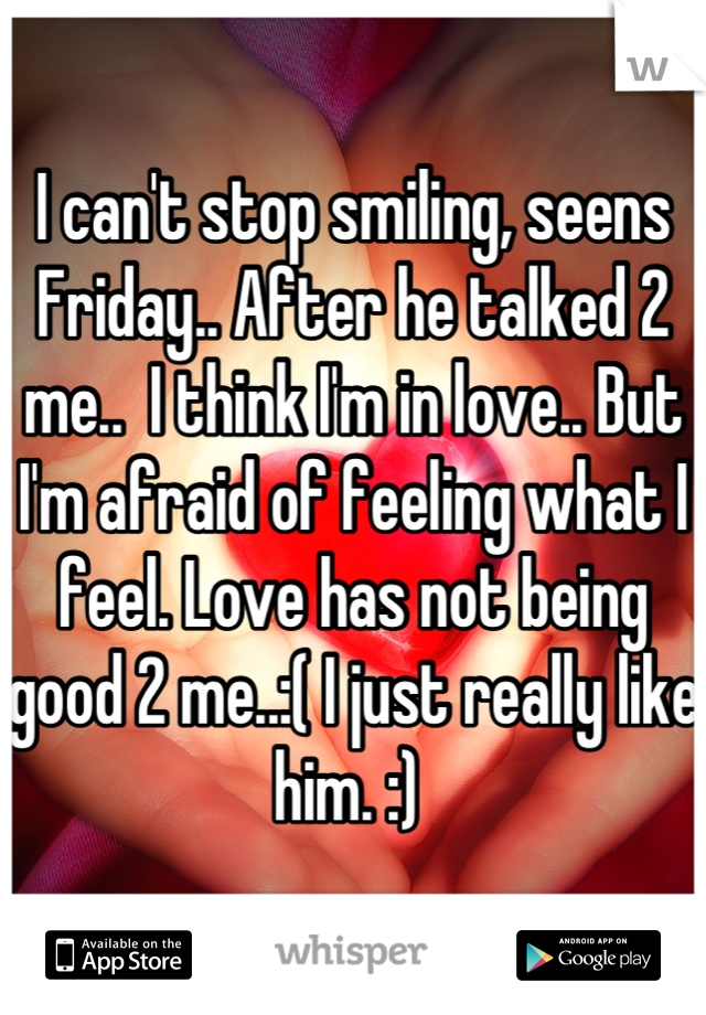 I can't stop smiling, seens Friday.. After he talked 2 me..  I think I'm in love.. But I'm afraid of feeling what I feel. Love has not being good 2 me..:( I just really like him. :)