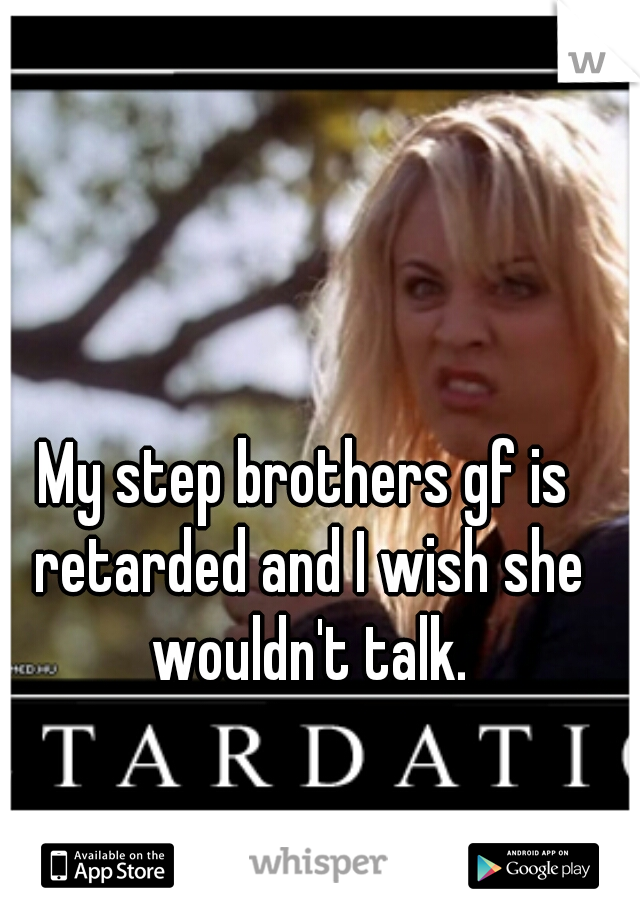 My step brothers gf is retarded and I wish she wouldn't talk.