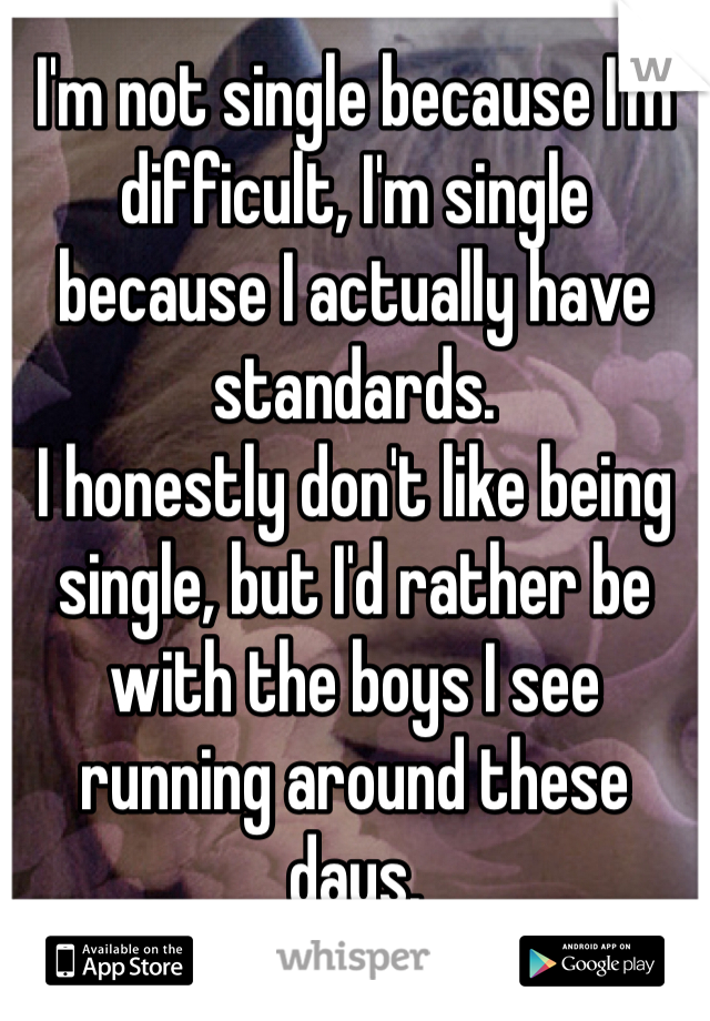 I'm not single because I'm difficult, I'm single because I actually have standards. I honestly don't like being single, but I'd rather be with the boys I see running around these days.