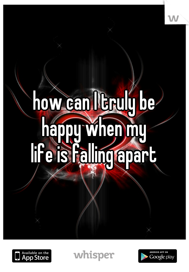 how can I truly be  happy when my  life is falling apart