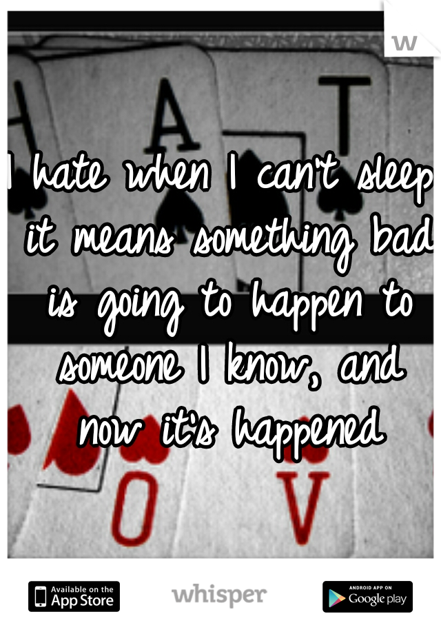 I hate when I can't sleep it means something bad is going to happen to someone I know, and now it's happened