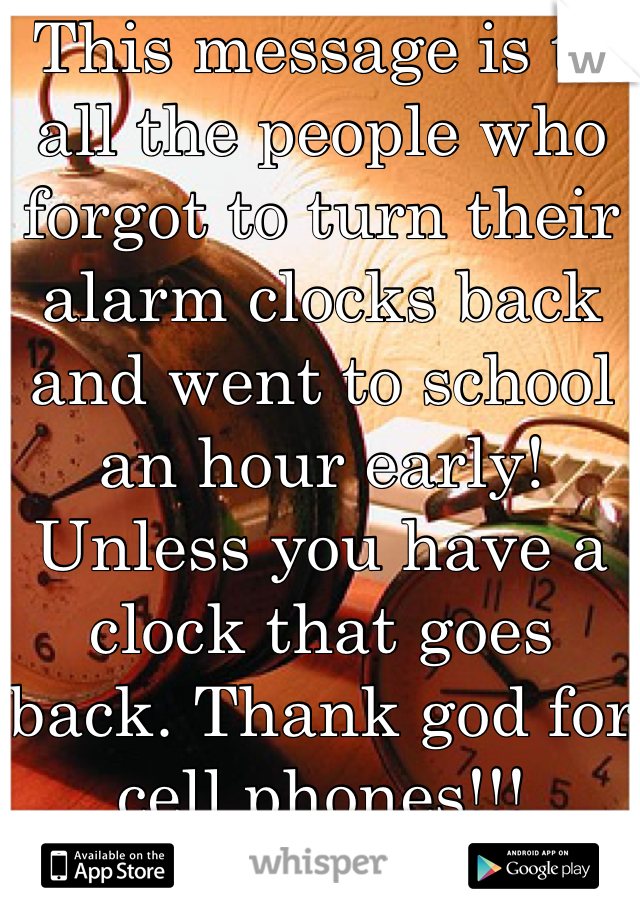 This message is to all the people who forgot to turn their alarm clocks back and went to school an hour early! Unless you have a clock that goes back. Thank god for cell phones!!!