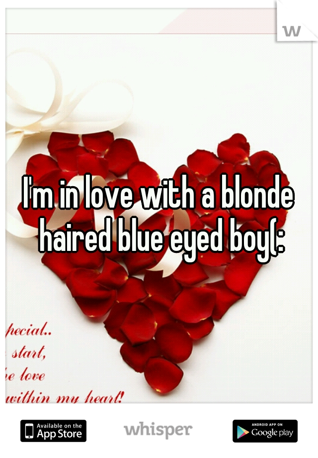 I'm in love with a blonde haired blue eyed boy(: