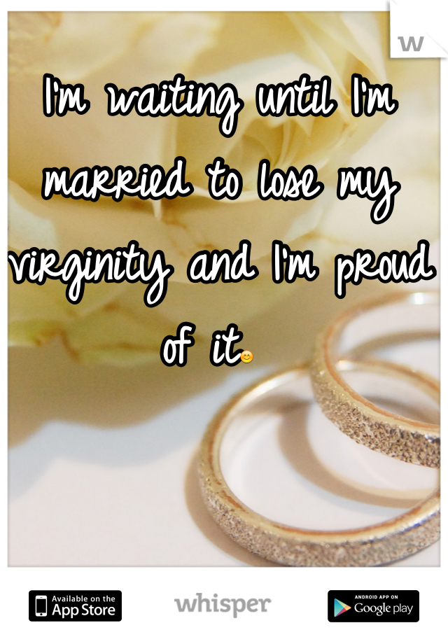 I'm waiting until I'm married to lose my virginity and I'm proud of it😊