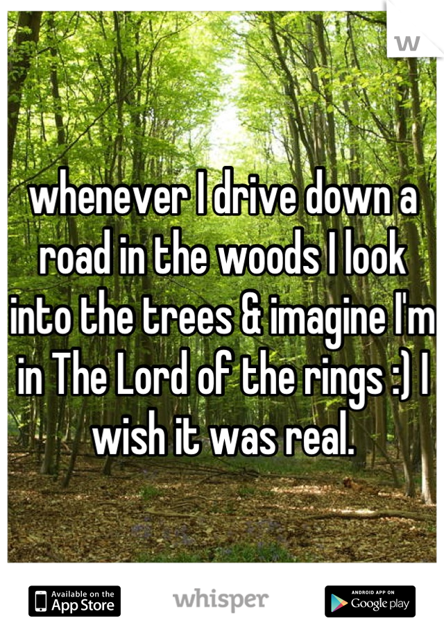 whenever I drive down a road in the woods I look into the trees & imagine I'm in The Lord of the rings :) I wish it was real.