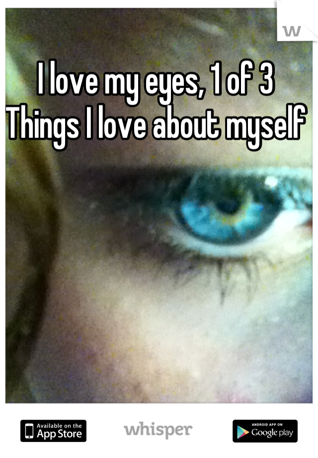 I love my eyes, 1 of 3 Things I love about myself