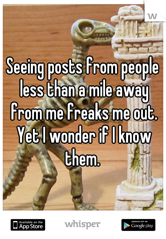 Seeing posts from people less than a mile away from me freaks me out. Yet I wonder if I know them.