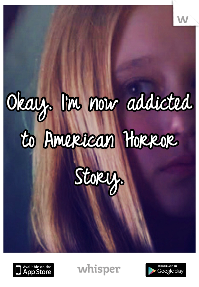 Okay. I'm now addicted to American Horror Story.
