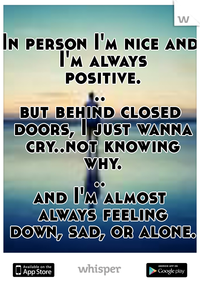 In person I'm nice and I'm always positive... but behind closed doors, I just wanna cry..not knowing why... and I'm almost always feeling down, sad, or alone.