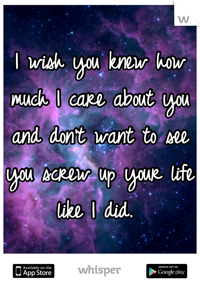 I wish you knew how much I care about you and don't want to see you screw up your life like I did.