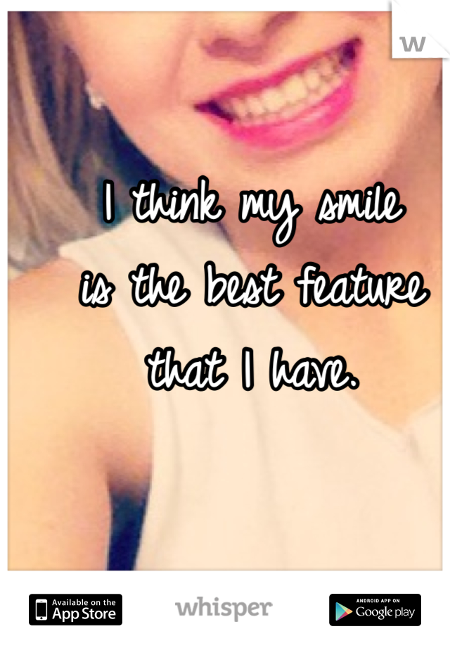 I think my smile  is the best feature  that I have.
