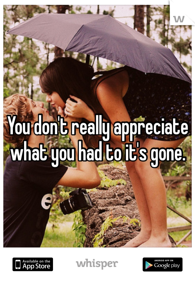 You don't really appreciate what you had to it's gone.