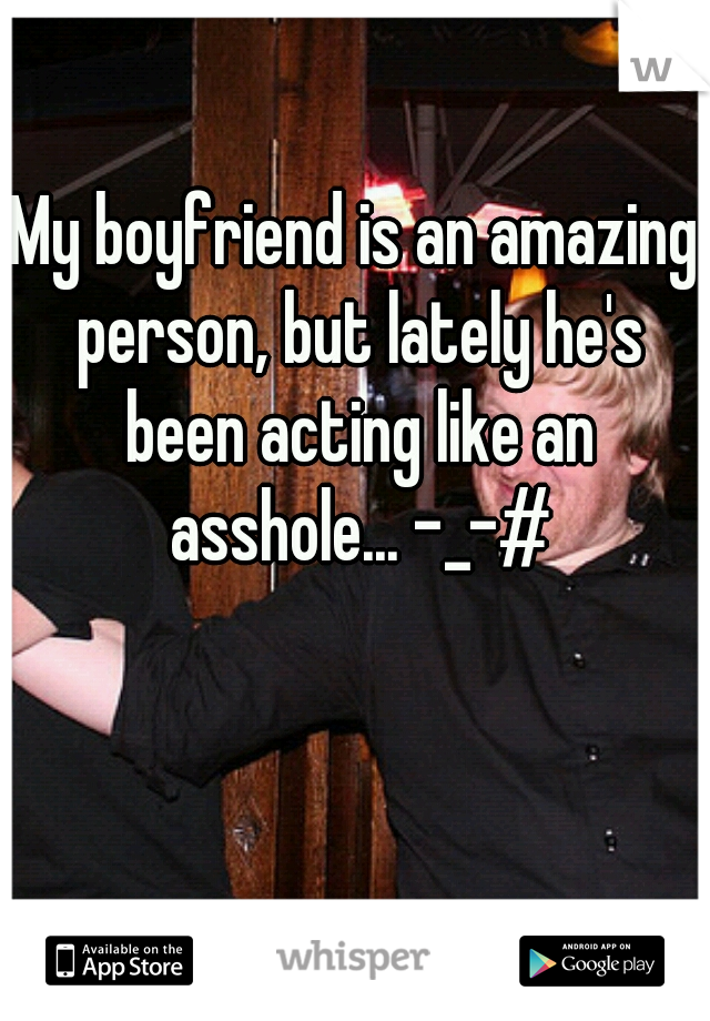 My boyfriend is an amazing person, but lately he's been acting like an asshole... -_-#