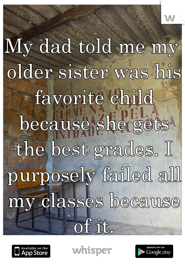 My dad told me my older sister was his favorite child because she gets the best grades. I purposely failed all my classes because of it.