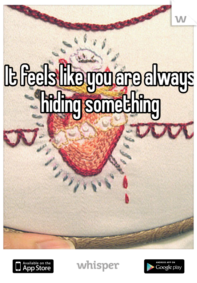 It feels like you are always hiding something