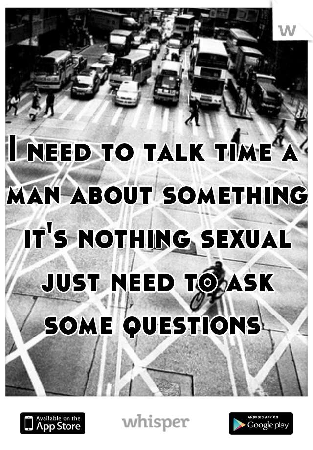 I need to talk time a man about something it's nothing sexual just need to ask some questions