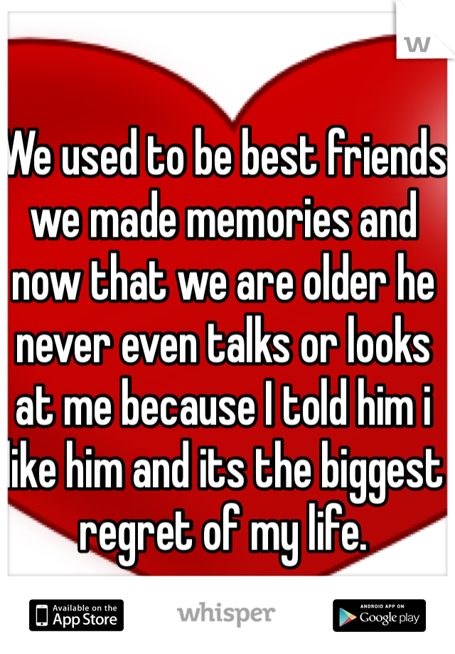 We used to be best friends we made memories and now that we are older he never even talks or looks at me because I told him i like him and its the biggest regret of my life.