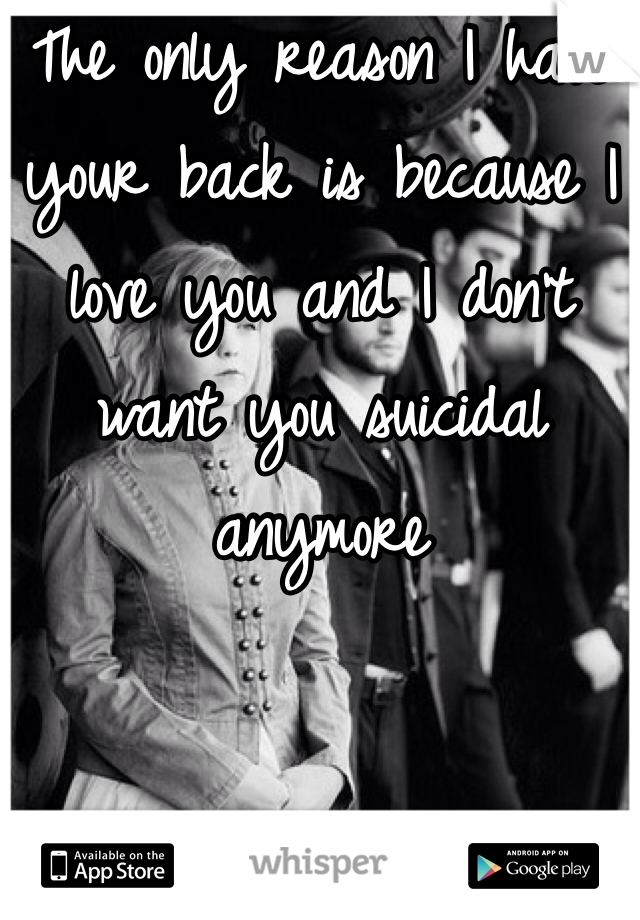 The only reason I have your back is because I love you and I don't want you suicidal anymore