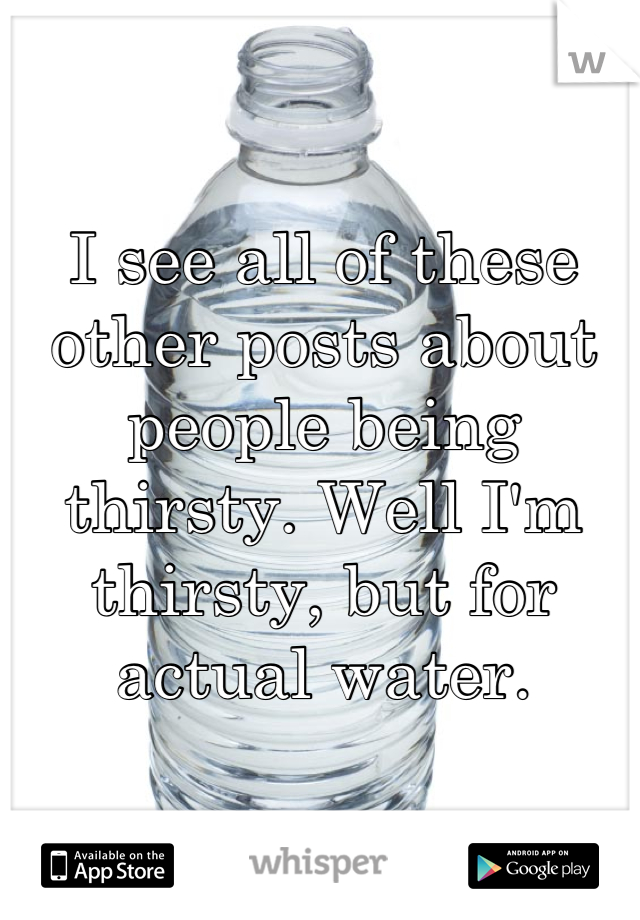 I see all of these other posts about people being thirsty. Well I'm thirsty, but for actual water.