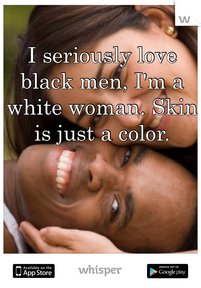I seriously love black men, I'm a white woman. Skin is just a color.