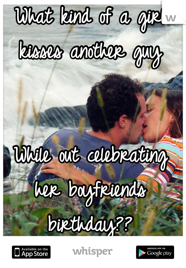 What kind of a girl kisses another guy   While out celebrating  her boyfriends  birthday??