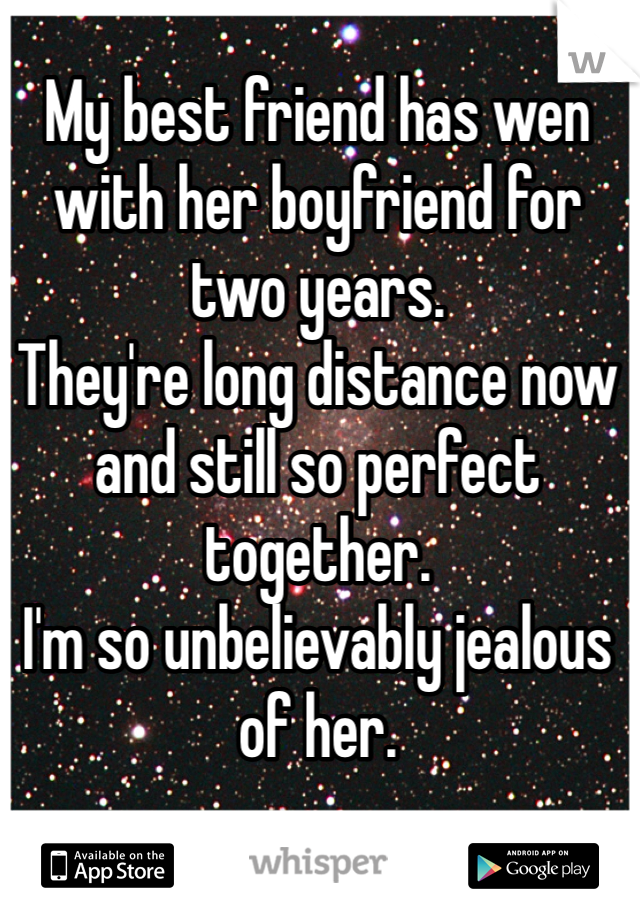 My best friend has wen with her boyfriend for two years.  They're long distance now and still so perfect together.  I'm so unbelievably jealous of her.
