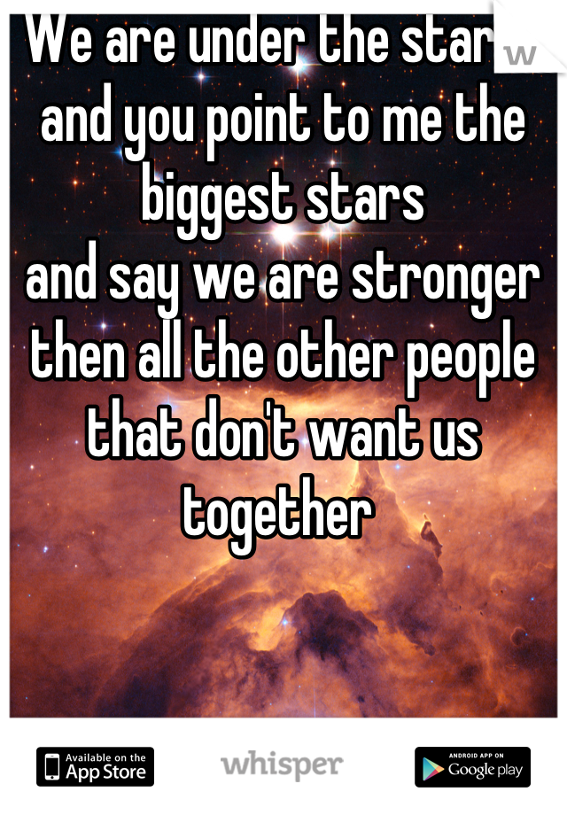We are under the starts and you point to me the biggest stars  and say we are stronger then all the other people that don't want us together