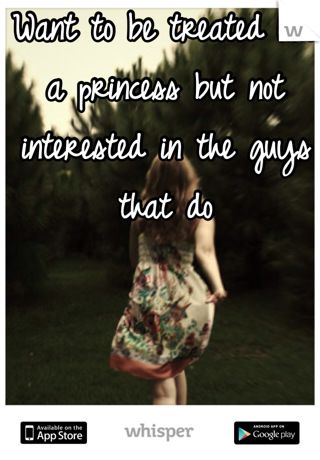 Want to be treated like a princess but not interested in the guys that do