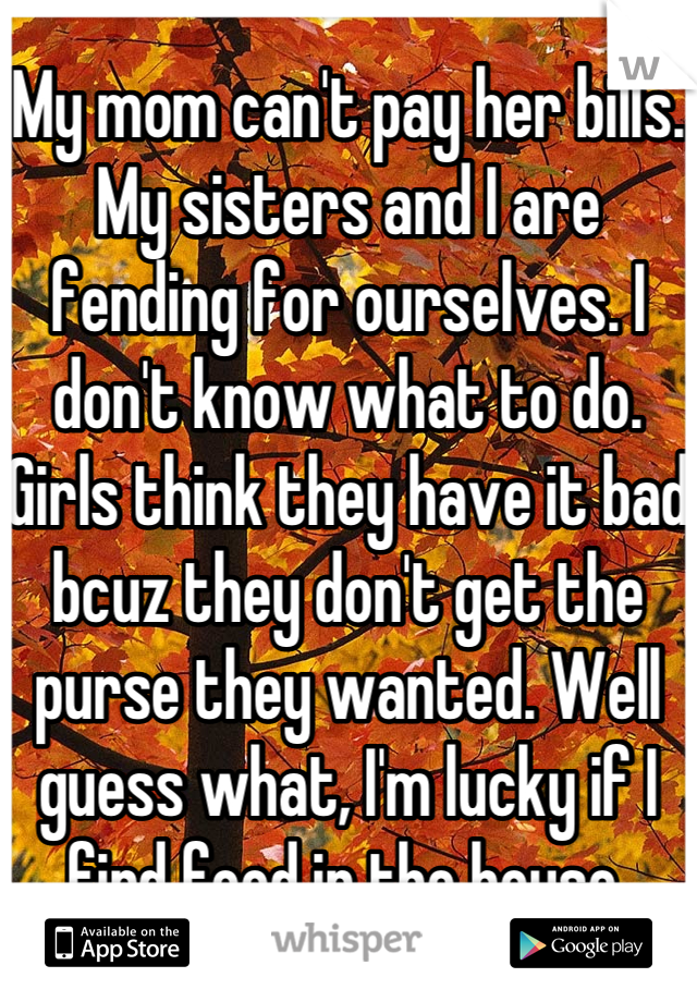 My mom can't pay her bills. My sisters and I are fending for ourselves. I don't know what to do. Girls think they have it bad bcuz they don't get the purse they wanted. Well guess what, I'm lucky if I find food in the house.