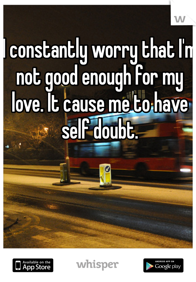 I constantly worry that I'm not good enough for my love. It cause me to have self doubt.