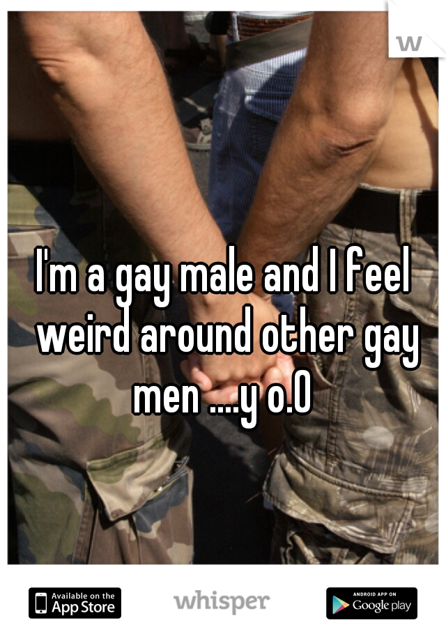 I'm a gay male and I feel weird around other gay men ....y o.0