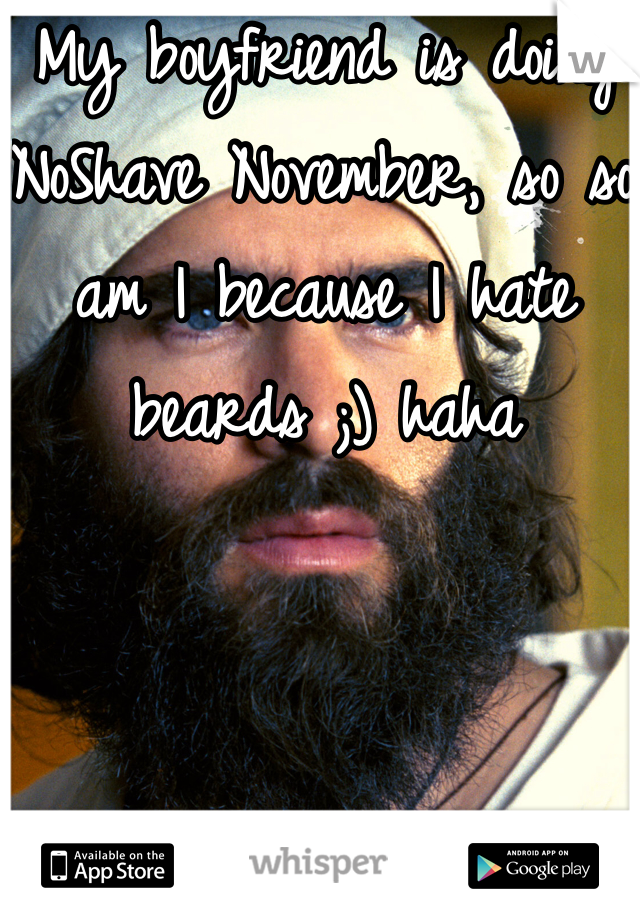 My boyfriend is doing NoShave November, so so am I because I hate beards ;) haha