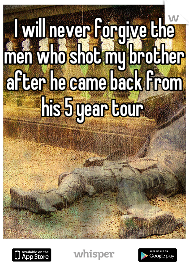 I will never forgive the men who shot my brother after he came back from his 5 year tour
