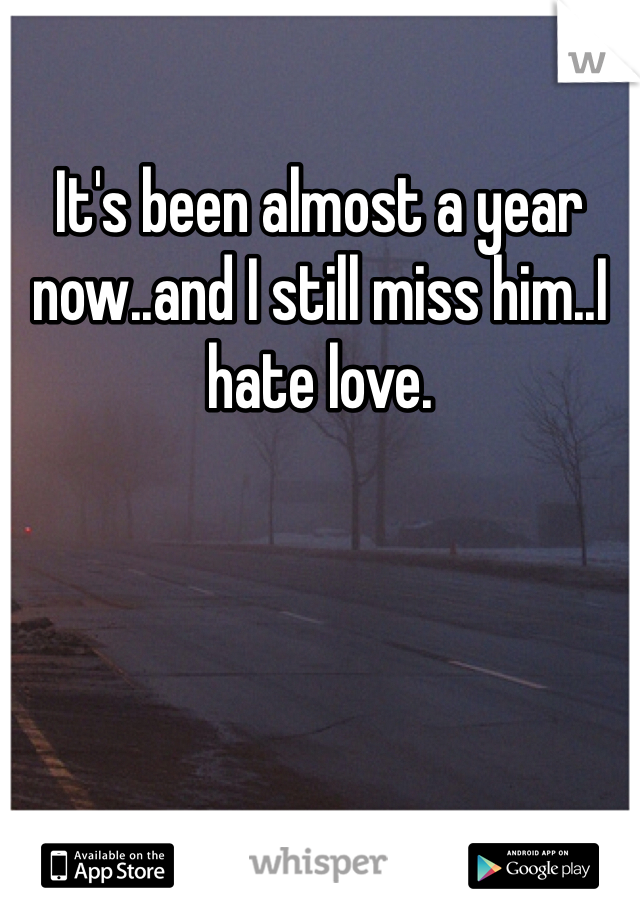 It's been almost a year now..and I still miss him..I hate love.