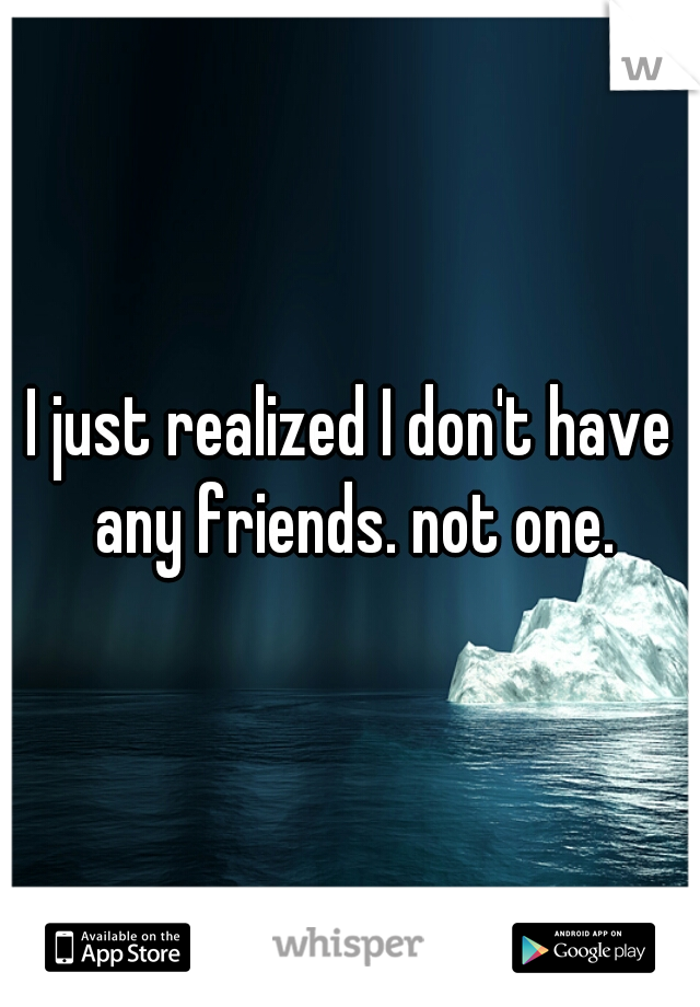 I just realized I don't have any friends. not one.