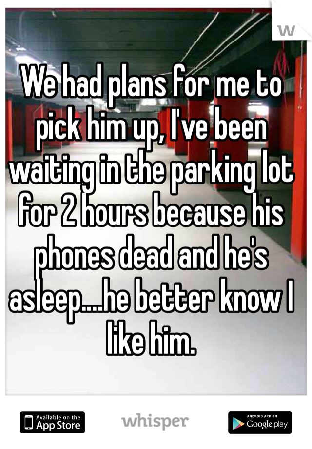 We had plans for me to pick him up, I've been waiting in the parking lot for 2 hours because his phones dead and he's asleep....he better know I like him.