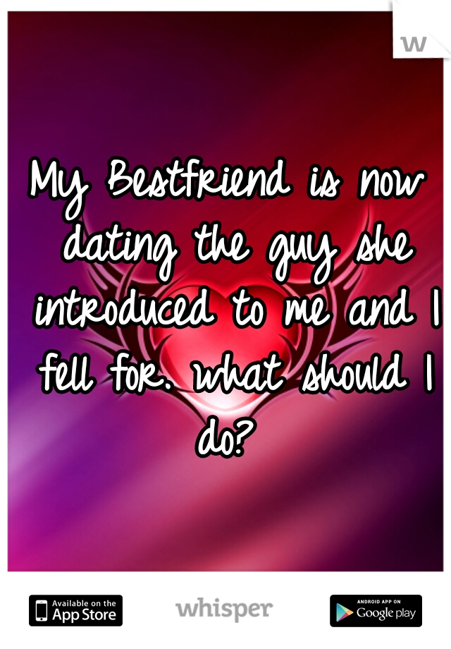 My Bestfriend is now dating the guy she introduced to me and I fell for. what should I do?