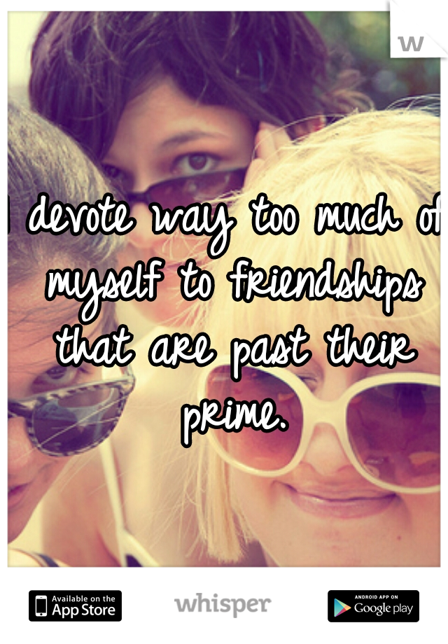 I devote way too much of myself to friendships that are past their prime.