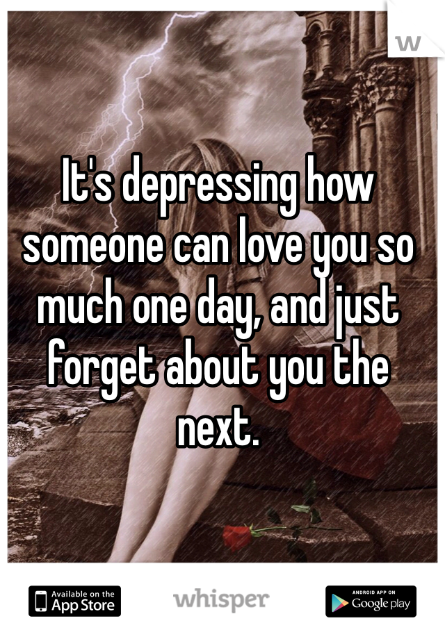 It's depressing how someone can love you so much one day, and just forget about you the next.