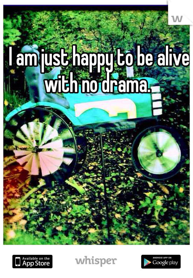 I am just happy to be alive with no drama.