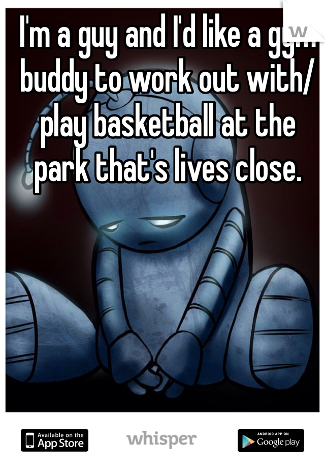I'm a guy and I'd like a gym buddy to work out with/ play basketball at the park that's lives close.
