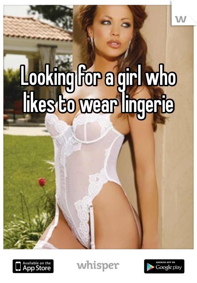 Looking for a girl who likes to wear lingerie